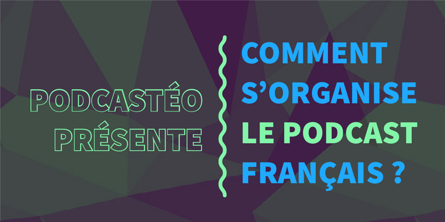 Podcastéo présente : Comment s'organise le podcast français ? - Podcastéo