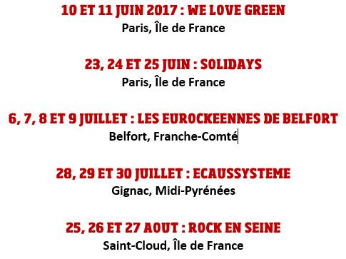10 ET 11 JUIN 2017 : WE LOVE GREEN (Paris, Île de France) ;  23, 24 ET 25 JUIN : SOLIDAYS (Paris, Île de France) ;   6, 7, 8 ET 9 JUILLET : LES EUROCKEENNES DE BELFORT (Belfort, Franche-Comté) ;  28, 29 ET 30 JUILLET : ECAUSSYSTEME (Gignac, Midi-Pyrénées) ;  25, 26 ET 27 AOUT : ROCK EN SEINE (Saint-Cloud, Île de France)