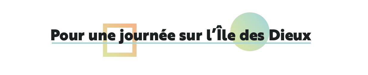 POUR UNE JOURNÉE SUR L'ÎLE DES DIEUX